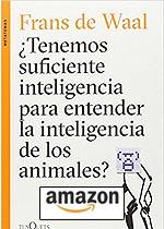 ¿Tenemos Suficiente Inteligencia Para Entender La Inteligencia De Los Animales? Tapa blanda – 5 abr 2016, de Frans de Waa.